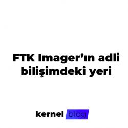 FTK Imager'ın adli bilişimde yeri