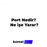 Port Nedir? Ne İşe Yarar?